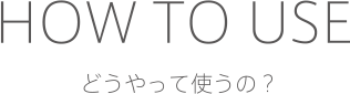 HOW TO USE どうやって使うの?